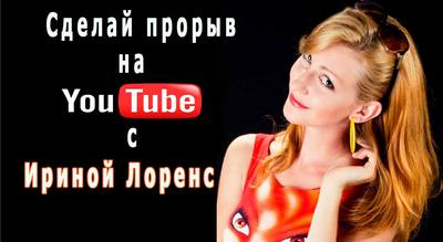 Сделай «YouTube— прорыв 3,0» c Ириной Лоренс!